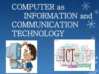 COMPUTER as       INFORMATION and  COMMUNICATION      TECHNOLOGY