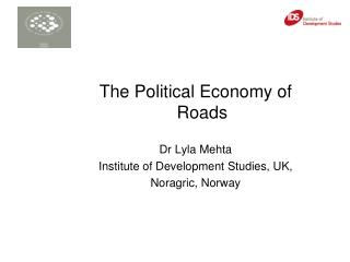 The Political Economy of Roads  Dr Lyla Mehta  Institute of Development Studies, UK,
