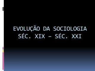 EVOLUÇÃO DA SOCIOLOGIA SÉC. XIX – SÉC. XXI
