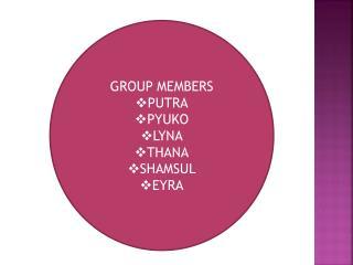 GROUP MEMBERS PUTRA PYUKO LYNA THANA SHAMSUL EYRA
