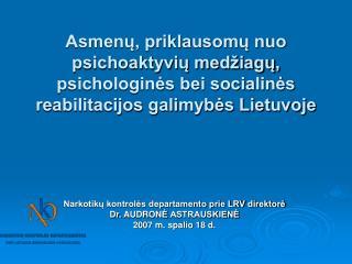 Narkotikų kontrolės departamento prie LRV direktorė Dr.  AUDRON Ė  ASTRAUSKIENĖ