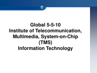 Global 5-5-10  Institute of Telecommunication, Multimedia, System-on-Chip  (TMS)