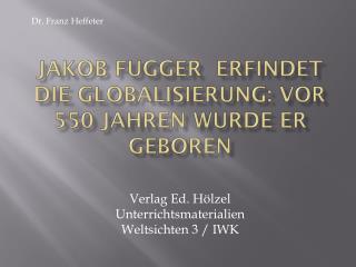 Jakob Fugger  erfindet die Globalisierung: Vor 550 Jahren wurde er geboren