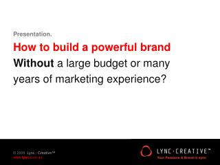 Presentation. How to build a powerful brand Without  a large budget or many