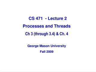 CS 471  - Lecture 2 Processes and Threads Ch 3 (through 3.4) & Ch. 4 George Mason University