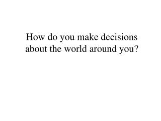 How do you make decisions about the world around you?