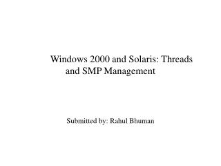 Windows 2000 and Solaris: Threads and SMP Management Submitted by: Rahul Bhuman