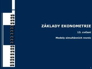 ZÁKLADY EKONOMETRIE 13. cvičení Modely simultánních rovnic