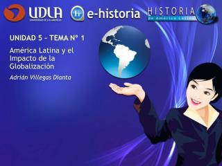 UNIDAD 5 – TEMA Nº 1 América Latina y el Impacto de la Globalización Adrián Villegas Dianta