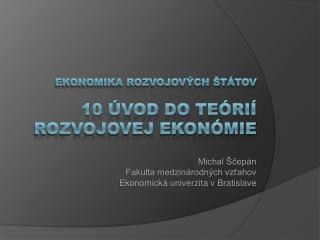 Ekonomika rozvojových štátov 10 ÚVOD DO TEÓRIÍ Rozvojovej ekonómie