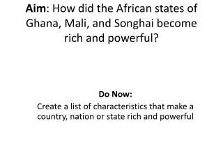 Aim : How did the African states of Ghana, Mali, and Songhai become rich and powerful?