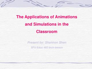 The Applications of Animations and Simulations in the Classroom Present by: Shannon Shen