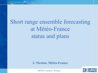 Short range ensemble forecasting at Météo-France status and plans  J. Nicolau, Météo-France