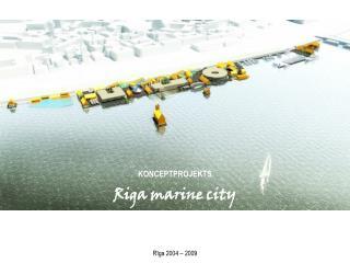 KONCEPTPROJEKTS Riga marine city  Rīga 2004 – 2009