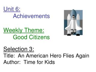 Unit 6:  Achievements         Weekly Theme:  Good Citizens  Selection 3: Title:  An American Hero Flies Again Author:  T