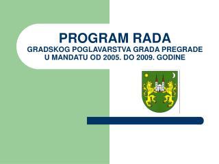 PROGRAM RADA GRADSKOG POGLAVARSTVA GRADA PREGRADE U MANDATU OD 2005. DO 2009. GODINE