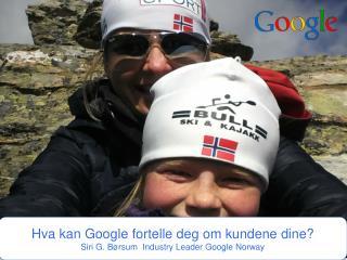 Hva kan  Google  fortelle deg om kundene  dine? Siri  G. Børsum   Industry  Leader Google Norway