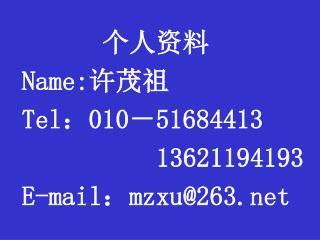 个人资料 Name: 许茂祖 Tel : 010 - 51684413           13621194193 E-mail : mzxu@263