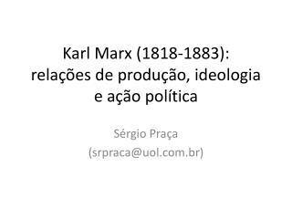 Karl Marx (1818-1883):  rela��es de produ��o, ideologia e a��o pol�tica