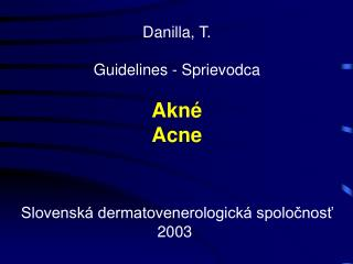 Danilla, T. Guidelines - Sprievodca Akné Acne Slovenská dermatovenerologická spoločnosť 2003