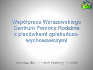 Współpraca Warszawskiego Centrum Pomocy Rodzinie   z placówkami opiekuńczo-wychowawczymi