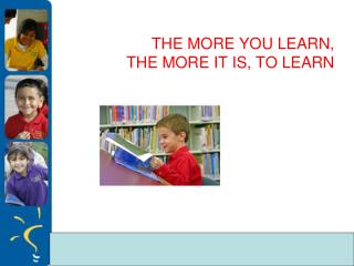THE MORE YOU LEARN,  THE MORE IT IS ,  TO LEARN