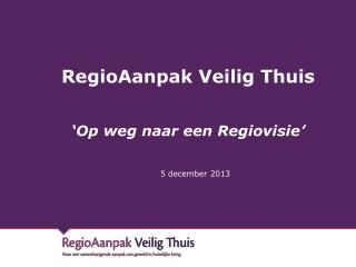 RegioAanpak Veilig Thuis 'Op weg naar een Regiovisie'