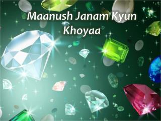 Maanush Janam Kyun Khoyaa