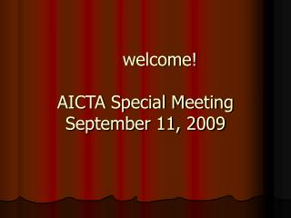 welcome! AICTA Special Meeting September 11, 2009