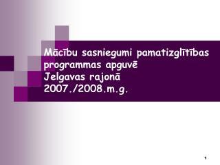 Mācību sasniegumi pamatizglītības programmas apguvē  Jelgavas rajonā         2007./2008.m.g.