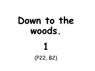 Down to the woods. 1 (P22, B2)