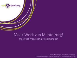 Maak Werk van Mantelzorg! Margreet Woessner, projectmanager