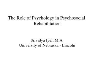 The Role of Psychology in Psychosocial  Rehabilitation Srividya Iyer, M.A.