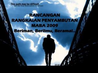 RANCANGAN RANGKAIAN PENYAMBUTAN MABA 2009 Beriman, Berilmu, Beramal..