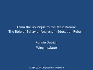 From the Boutique to the Mainstream:  The Role of Behavior Analysis in Education Reform