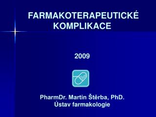 FARMAKOTERAPEUTICKÉ KOMPLIKACE 2009 PharmDr. Martin Štěrba, PhD. Ústav farmakologie