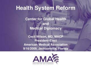 Health System Reform Center for Global Health  and  Medical Diplomacy Cecil Wilson, MD, MACP