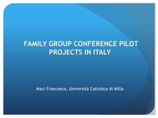 FAMILY GROUP CONFERENCE PILOT PROJECTS IN ITALY Maci Francesca, Università Cattolica di Milla