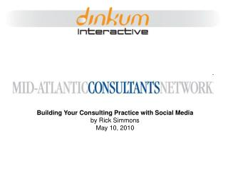 Building Your Consulting Practice with Social Media by Rick Simmons May 10, 2010