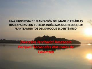 Dirección Territorial Amazonia Parques Nacionales Naturales de Colombia