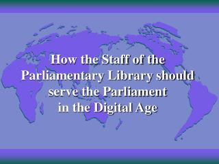How the Staff of the Parliamentary Library should serve the Parliament in the Digital Age