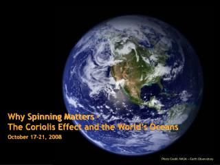 Why Spinning Matters –  The Coriolis Effect and the World's Oceans October 17-21, 2008