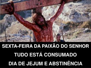 SEXTA-FEIRA DA PAIXÃO DO SENHOR TUDO ESTÁ CONSUMADO DIA DE JEJUM E ABSTINÊNCIA