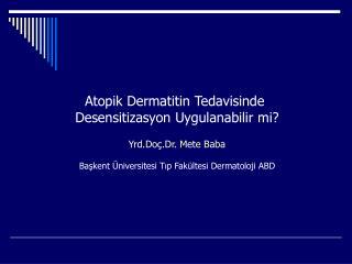 Atopik Dermatitin Tedavisinde  Desensitizasyon Uygulanabilir mi? Yrd.Doç.Dr. Mete Baba