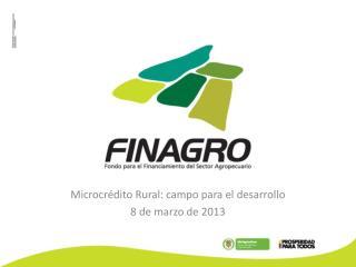 Microcrédito Rural: campo para el desarrollo 8 de marzo de 2013