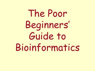 The Poor Beginners   Guide to Bioinformatics