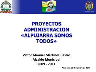 PROYECTOS  ADMINISTRACION «ALPUJARRA SOMOS TODOS» Víctor Manuel Martínez Castro Alcalde Municipal