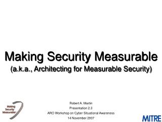Making Security Measurable  (a.k.a., Architecting for Measurable Security)