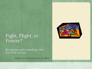 Fight, Flight, or Freeze? Recognize and remediate, then test with success.