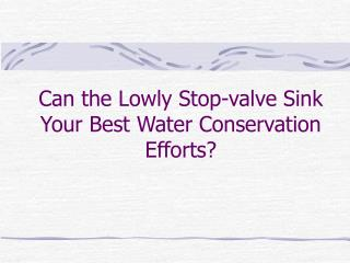 Can the Lowly Stop-valve Sink Your Best Water Conservation Efforts